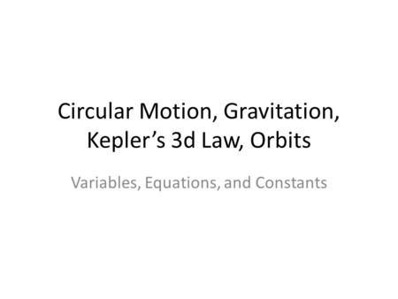 Circular Motion, Gravitation, Kepler's 3d Law, Orbits Variables, Equations, and Constants.