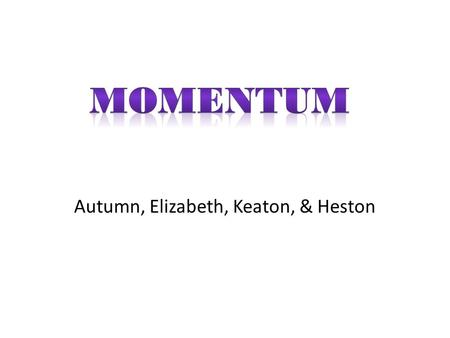 Autumn, Elizabeth, Keaton, & Heston. Major Concepts Momentum is inertia in motion, or more specifically, the mass of an object multiplied by its velocity.