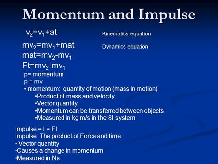 Momentum and Impulse v 2 =v 1 +at Kinematics equation mv 2 =mv 1 +mat mat=mv 2 -mv 1 Ft=mv 2 -mv 1 Impulse = I = Ft Impulse: The product of Force and time.