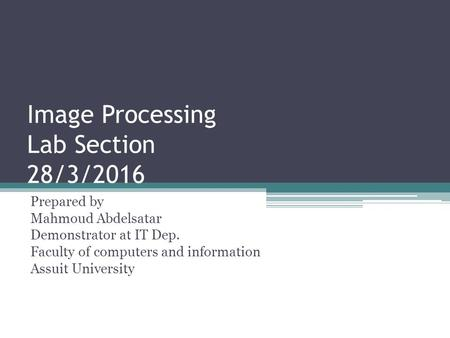 Image Processing Lab Section 28/3/2016 Prepared by Mahmoud Abdelsatar Demonstrator at IT Dep. Faculty of computers and information Assuit University.