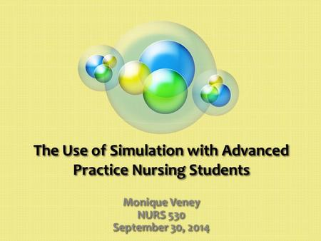 The Use of Simulation with Advanced Practice Nursing Students Monique Veney NURS 530 September 30, 2014.