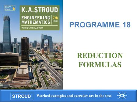 STROUD Worked examples and exercises are in the text Programme 18: Reduction formulas REDUCTION FORMULAS PROGRAMME 18.
