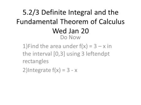 5.2/3 Definite Integral and the Fundamental Theorem of Calculus Wed Jan 20 Do Now 1)Find the area under f(x) = 3 – x in the interval [0,3] using 3 leftendpt.