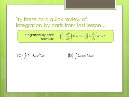 Try these as a quick review of integration by parts from last lesson… (a)(b) Integration by parts formula: