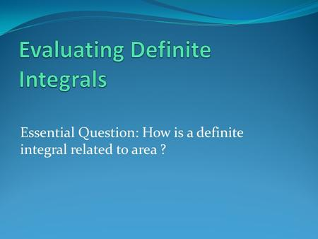 Essential Question: How is a definite integral related to area ?