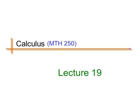 (MTH 250) Lecture 19 Calculus. Previous Lecture's Summary Definite integrals Fundamental theorem of calculus Mean value theorem for integrals Fundamental.