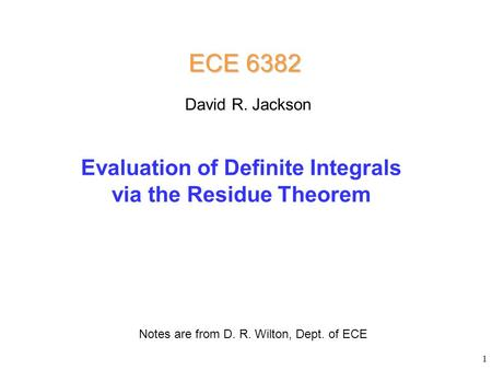 Evaluation of Definite Integrals via the Residue Theorem ECE 6382 Notes are from D. R. Wilton, Dept. of ECE David R. Jackson 1.