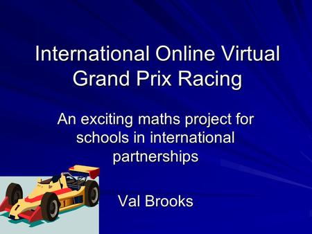 International Online Virtual Grand Prix Racing An exciting maths project for schools in international partnerships Val Brooks.