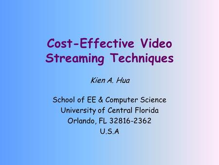 Cost-Effective Video Streaming Techniques Kien A. Hua School of EE & Computer Science University of Central Florida Orlando, FL 32816-2362 U.S.A.