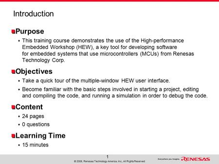 © 2008, Renesas Technology America, Inc., All Rights Reserved 1 Introduction Purpose  This training course demonstrates the use of the High-performance.