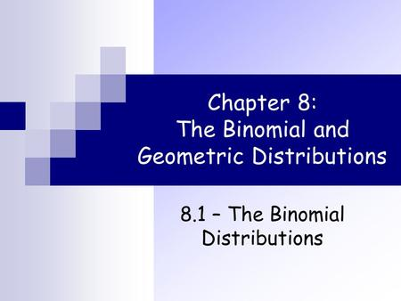 Chapter 8: The Binomial and Geometric Distributions 8.1 – The Binomial Distributions.