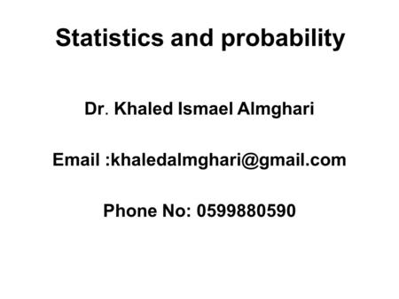 Statistics and probability Dr. Khaled Ismael Almghari  Phone No: 0599880590.