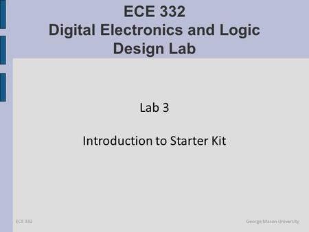 ECE 332 Digital Electronics and Logic Design Lab Lab 3 Introduction to Starter Kit ECE 332 George Mason University.
