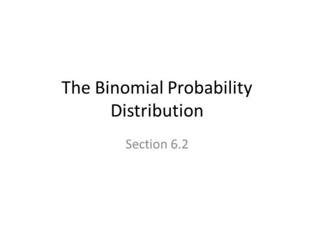 The Binomial Probability Distribution Section 6.2.