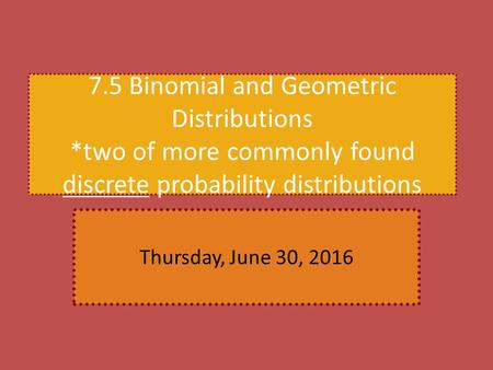 7.5 Binomial and Geometric Distributions *two of more commonly found discrete probability distributions Thursday, June 30, 2016.