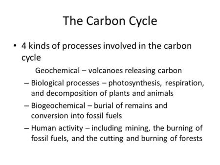 The Carbon Cycle 4 kinds of processes involved in the carbon cycle Geochemical – volcanoes releasing carbon – Biological processes – photosynthesis, respiration,