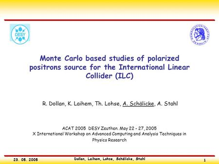 23. 05. 2005 Dollan, Laihem, Lohse, Schälicke, Stahl 1 Monte Carlo based studies of polarized positrons source for the International Linear Collider (ILC)