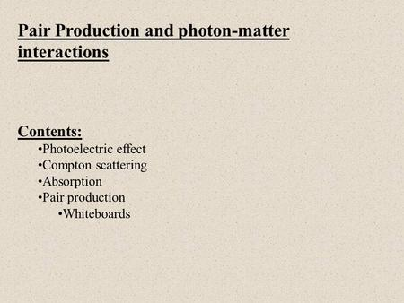 Pair Production and photon-matter interactions Contents: Photoelectric effect Compton scattering Absorption Pair production Whiteboards.