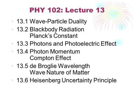 PHY 102: Lecture 13 13.1 Wave-Particle Duality 13.2 Blackbody Radiation Planck's Constant 13.3 Photons and Photoelectric Effect 13.4 Photon Momentum Compton.