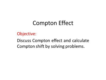 Compton Effect Objective: Discuss Compton effect and calculate Compton shift by solving problems.