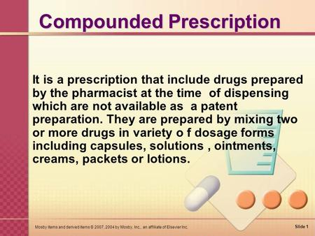 Slide 1 Mosby items and derived items © 2007, 2004 by Mosby, Inc., an affiliate of Elsevier Inc. Compounded Prescription It is a prescription that include.