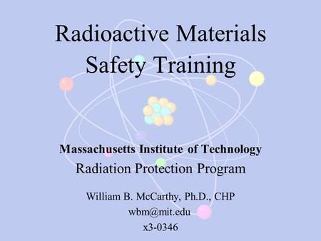 Radioactive Materials Safety Training Massachusetts Institute of Technology Radiation Protection Program William B. McCarthy, Ph.D., CHP x3-0346.