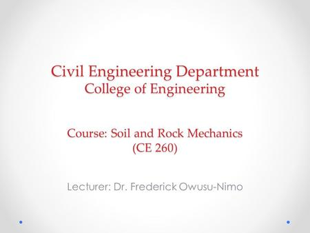Civil Engineering Department College of Engineering Course: Soil and Rock Mechanics (CE 260) Lecturer: Dr. Frederick Owusu-Nimo.