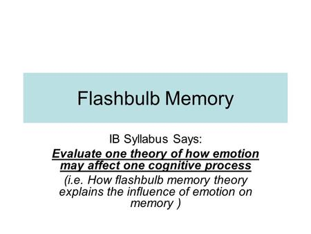 Flashbulb Memory IB Syllabus Says: Evaluate one theory of how emotion may affect one cognitive process (i.e. How flashbulb memory theory explains the influence.