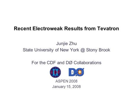 Recent Electroweak Results from Tevatron Junjie Zhu State University of New Stony Brook For the CDF and DØ Collaborations ASPEN 2008 January 15,