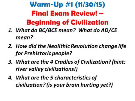 Warm-Up #1 (11/30/15) Final Exam Review! – Beginning of Civilization 1.What do BC/BCE mean? What do AD/CE mean? 2.How did the Neolithic Revolution change.
