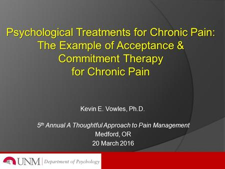 Psychological Treatments for Chronic Pain: The Example of Acceptance & Commitment Therapy for Chronic Pain Kevin E. Vowles, Ph.D. 5 th Annual A Thoughtful.