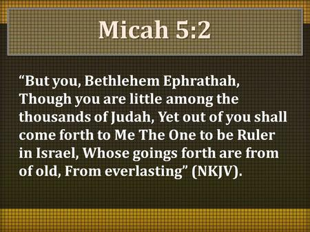 "Micah 5:2 ""But you, Bethlehem Ephrathah, Though you are little among the thousands of Judah, Yet out of you shall come forth to Me The One to be Ruler."