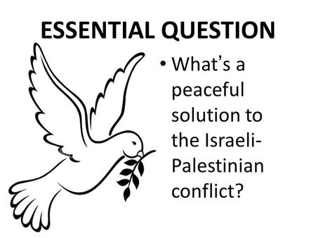 What ' s a peaceful solution to the Israeli- Palestinian conflict? ESSENTIAL QUESTION.