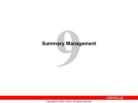 9 Copyright © 2006, Oracle. All rights reserved. Summary Management.