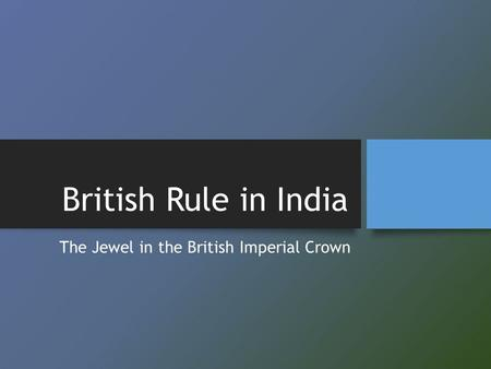 British Rule in India The Jewel in the British Imperial Crown.
