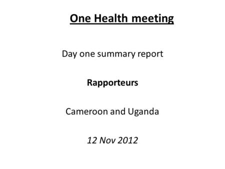 One Health meeting Day one summary report Rapporteurs Cameroon and Uganda 12 Nov 2012.