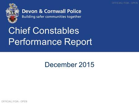 Chief Constables Performance Report December 2015 OFFICIAL| FOIA - OPEN.
