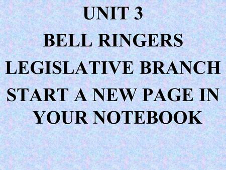 UNIT 3 BELL RINGERS LEGISLATIVE BRANCH START A NEW PAGE IN YOUR NOTEBOOK.