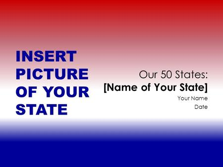 Your Name Date Our 50 States: [Name of Your State] INSERT PICTURE OF YOUR STATE.