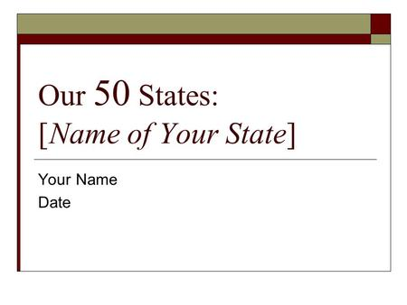 Our 50 States: [Name of Your State] Your Name Date.