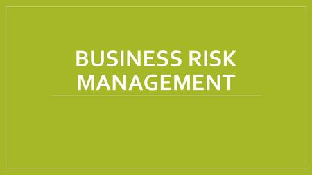 BUSINESS RISK MANAGEMENT. Business Risk Business risk is a situation that can lead to financial gain, loss, or failure. A business cannot eliminate all.