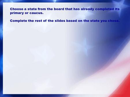 Choose a state from the board that has already completed its primary or caucus. Complete the rest of the slides based on the state you chose.