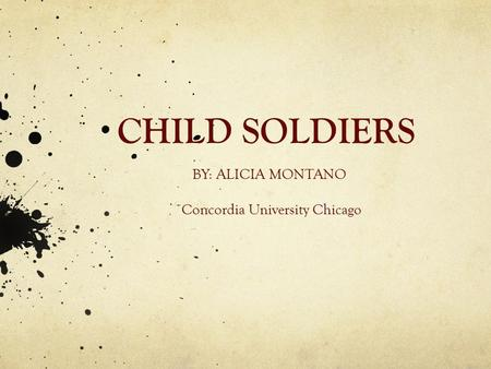 CHILD SOLDIERS BY: ALICIA MONTANO Concordia University Chicago.