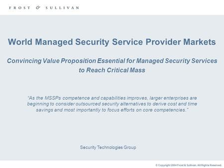 © Copyright 2004 Frost & Sullivan. All Rights Reserved. World Managed Security Service Provider Markets Convincing Value Proposition Essential for Managed.