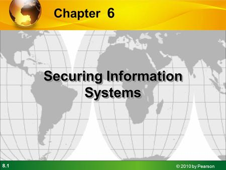 8.1 © 2010 by Pearson 6 Chapter Securing Information Systems.