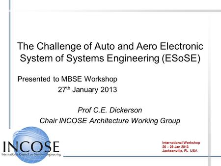 The Challenge of Auto and Aero Electronic System of Systems Engineering (ESoSE) Prof C.E. Dickerson Chair INCOSE Architecture Working Group International.