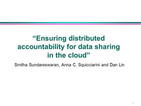 "1 ""Ensuring distributed accountability for data sharing in the cloud"" Smitha Sundareswaran, Anna C. Squicciarini and Dan Lin."