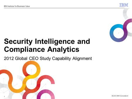 © 2012 IBM Corporation IBM Institute for Business Value 1 Security Intelligence and Compliance Analytics 2012 Global CEO Study Capability Alignment.
