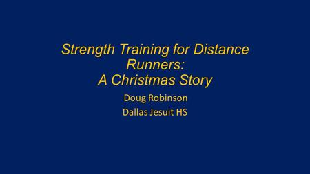 Strength Training for Distance Runners: A Christmas Story Doug Robinson Dallas Jesuit HS.