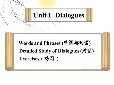 Unit 1 Dialogues Words and Phrases ( 单词与短语 ) Detailed Study of Dialogues ( 对话 ) Exercises (练习)